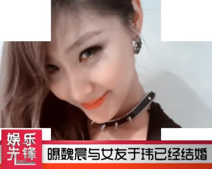 曝魏晨与女友于玮已经结婚